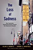 img - for The Loss of Sadness: How Psychiatry Transformed Normal Sorrow into Depressive Disorder book / textbook / text book