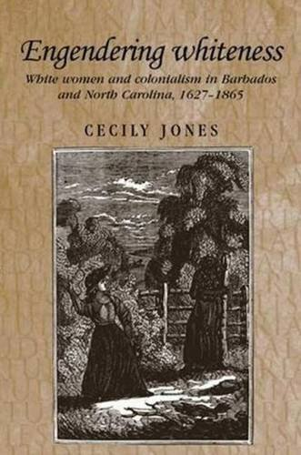 Engendering whiteness: White women and colonialism in Barbados and North Carolina, 1627-1865 (Studies in Imperialism MUP