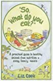 """So, What Do You Eat?"": A Practical Guide to Healthy Animal-free Nutrition and Easy Family Meals"