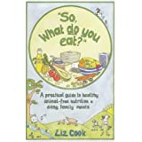 """""""So, What Do You Eat?"""": A Practical Guide to Healthy Animal-free Nutrition and Easy Family Mealsby Liz Cook"""