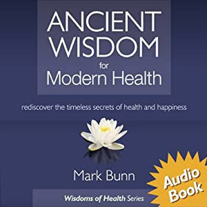 Ancient Wisdom for Modern Health: Rediscover the simple, timeless secrets of health and happiness. | [Mark Bunn]
