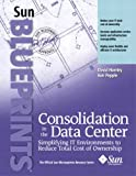 David Hornby Consolidation in the Data Center (Sun Microsystems Press Blueprint)