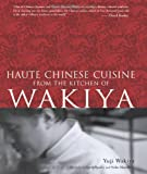 Yuji Wakiya Haute Chinese Cuisine from the Kitchen of Wakiya