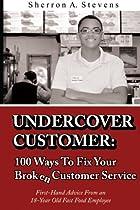 Undercover Customer: 100 Ways To Fix Your Broken Customer Service