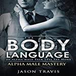 The Body Language of Alpha Male, Talk Less Say More | Jason Travis