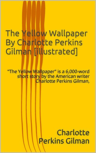 "Charlotte Perkins Gilman - The Yellow Wallpaper By Charlotte Perkins Gilman [illustrated]: ""The Yellow Wallpaper"" is a 6,000-word short story by the American writer Charlotte Perkins Gilman,"