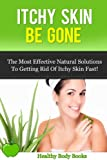 Itchy Skin Be Gone: The most Effective Natural Solutions to getting rid of Itchy Skin Fast! (Itchy Skin, Skin Care)