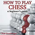 How to Play Chess: A Beginner's Guide to Learning the Chess Game, Pieces, Board, Rules, & Strategies | Chad Bomberger
