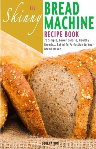 The Skinny Bread Machine Recipe Book: Simple, Lower Calorie, Healthy Breads... Baked To Perfection In Your Bread Maker by CookNation