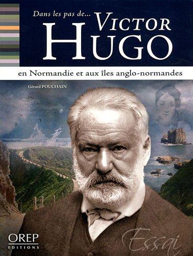 Dans les pas de... Victor Hugo - en Normandie et aux Iles anglo-normandes