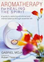 Aromatherapy for Healing the Spirit: A Guide to Restoring Emotional and Mental Balance Through Essential Oils (Alternative Health)