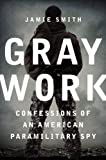 By Jamie Smith Gray Work: Confessions of an American Paramilitary Spy