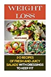Weight Loss:  30 Recipes Of Fresh And Juicy Salads With Dressings To Keep Fit: (How To Lose Weight, Healthy Eating, Simple Diet) (Healthy Living, Weight Loss Tips)