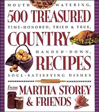 500 Treasured Country Recipes from Martha Storey and Friends : Mouthwatering, Time-Honored, Tried-and-True, Handed-Down, Soul-Satisfying Dishes PDF