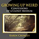 Growing Up Weird: Confessions of a Closet Medium (       UNABRIDGED) by Karen Crumley Narrated by Francesca Townes