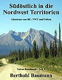 Südöstlich in die Nordwest Territorien: Abenteuer aus BC, NWT und Yukon (Yukon Rundmails, Band 10)