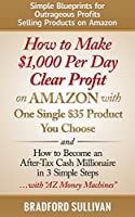 How to Make $1,000 Per Day Clear Profit on Amazon with One Single $35 Product You Choose: - and - How to Become an After-Tax Cash Millionaire in 3 Simple ... Internet, Small Business) (English Edition)