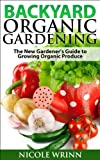 Backyard Organic Gardening: The New Gardeners Guide to Growing Organic Produce