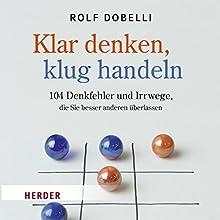Klar denken, klug handeln: 104 Denkfehler und Irrwege, die Sie besser anderen überlassen Hörbuch von Rolf Dobelli Gesprochen von: Frank Stöckle