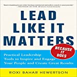 Lead Like It Matters... Because It Does: Practical Leadership Tools to Inspire and Engage Your People and Create Great Results   Roxi Bahar Hewertson