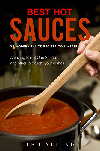 Best Hot Sauces – 25 Modern Sauce Recipes to Master: Amazing Bar B Que Sauce and other to delight your dishes
