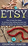 Etsy: The 12 Sure-Fire Ways To Achieve Etsy Selling Success And Build A Profitable Etsy Business Fast! (Etsy Marketing, Etsy Secrets, Home Based Business)
