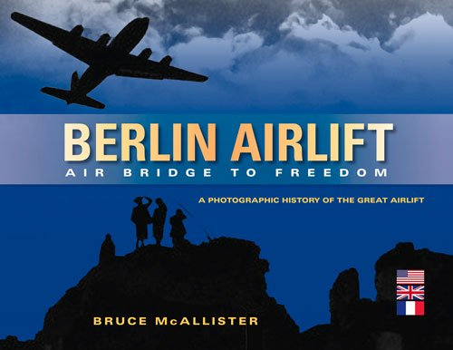 Berlin Airlift: Air Bridge to Freedom: A Photographic History of the Great Airlift