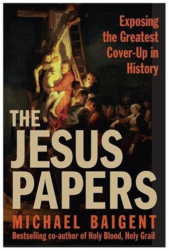 The Jesus Papers: Exposing the Greatest Cover-Up in History, Michael Baigent