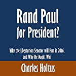 Rand Paul for President?: Why the Libertarian Senator will Run in 2016, and Why He Might Win | Charles Holtus