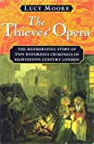 The Thieves' Opera: The Mesmerizing Story of Two Notorious Criminals in Eighteenth-Century London (0151003645) by Moore, Lucy