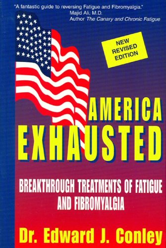 America Exhausted: Breakthrough Treatments of Fatigue and Fibromyalgia, Dr. Edward J. Conley