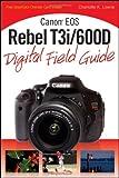 Charlotte K. Lowrie Canon EOS Rebel T3i/600D Digital Field Guide