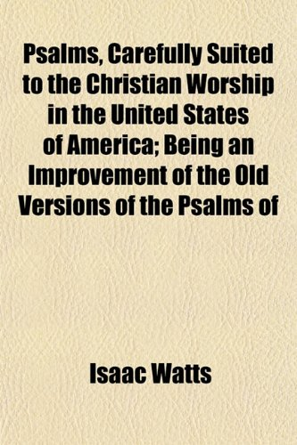 Psalms, Carefully Suited to the Christian Worship in the United States of America; Being an Improvement of the Old Versions of the Psalms of