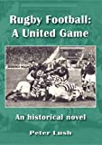 Peter Lush Rugby Football: A United Game: An Historical Novel