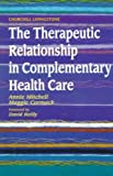 img - for The Therapeutic Relationship in Complementary Health Care[ THE THERAPEUTIC RELATIONSHIP IN COMPLEMENTARY HEALTH CARE ] by Mitchell, Annie (Author) Jun-16-98[ Paperback ] book / textbook / text book