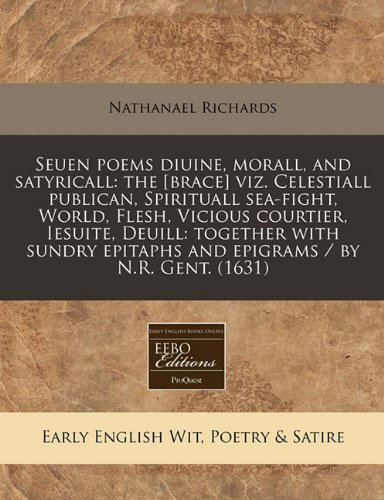 Seuen poems diuine, morall, and satyricall: the [brace] viz. Celestiall publican, Spirituall sea-fight, World, Flesh, Vicious courtier, Iesuite, ... epitaphs and epigrams / by N.R. Gent. (1631)