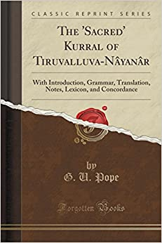 The 'Sacred' Kurral Of Tiruvalluva-Nayanar: With Introduction, Grammar, Translation, Notes, Lexicon, And Concordance (Classic Reprint)