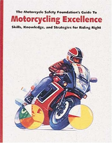 Image for The Motorcycle Safety Foundation's Guide to Motorcycling Excellence: Skills, Knowledge, and Strategies for Riding Right