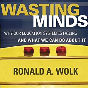 Wasting Minds: Why Our Education System Is Failing and What We Can Do about It | [Ronald A. Wolk]
