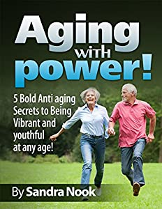 Aging with Power!: 5 Bold Anti-aging secrets to being Vibrant and Youthful at any age! (young at heart, fountain of youth, vibrant, memory power, beauty secrets, retirement, senior living) by Get Fit Now Inc!