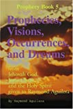img - for Prophecies, Visions, Occurrences, and Dreams: From Jehovah God, Jesus Christ, and the Holy Spirit Given to Raymond Aguilera, Book 5 (Prophecy Books) book / textbook / text book
