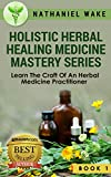 Holistic Herbal Healing Medicine Mastery Series Vol. 1: Learn The Correct And Safe Way To Practice Herbology (Holistic Herbal Healing Mastery Series)