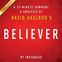 Believer: My Forty Years in Politics by David Axelrod: A 15-minute Summary & Analysis (       UNABRIDGED) by Instaread Narrated by Jason P. Hilton