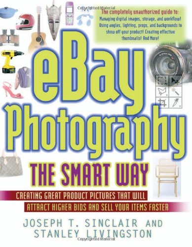 eBay Photography the Smart Way: Creating Great Product Pictures that Will Attract Higher Bids and Sell Your Items Faster
