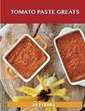 Tomato Paste Greats: Delicious Tomato Paste Recipes, The Top 99 Tomato Paste Recipes