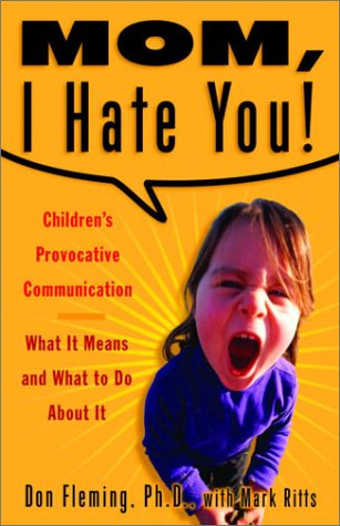 Mom, I Hate You! Children's Provocative Communication: What It Means and What to Do About It, Don Fleming; Mark Ritts