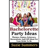 Wedding Planning: Bachelorette Party Ideas -  Themes, Games, Getaways, Decorations, and Gift Ideas For Your Bride to Be (How to Plan a Wedding) ~ Suzie Summers