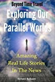 Beyond Time Travel - Exploring Our Parallel Worlds: Amazing Real Life Stories in the News (Time Travel Books Book 1)