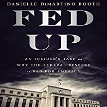 Fed Up: An Insider's Take on Why the Federal Reserve Is Bad for America Audiobook by Danielle DiMartino Booth Narrated by Danielle DiMartino Booth