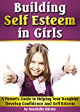 Building Self Esteem in Girls: A Parent's Guide to Helping Your Daughter Develop Confidence and Self Esteem (Building Self Esteem in Children | Self Esteem Activities for Girls)